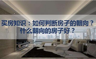 买房知识:如何判断房子的朝向?什么朝向的房子好?我爱我家