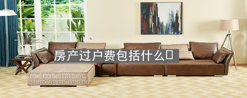 我爱我家房产中介吧_房产过户费包括什么?_北京我爱我家官网